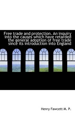 Free Trade and Protection. an Inquiry Into the Causes Which Have Retarded the General Adoption of Fr