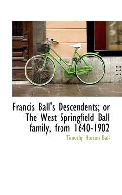 Francis Ball's Descendents; Or the West Springfield Ball Family, from 1640-1902