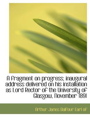 A Fragment on Progress; Inaugural Address Delivered on His Installation as Lord Rector of the Univer