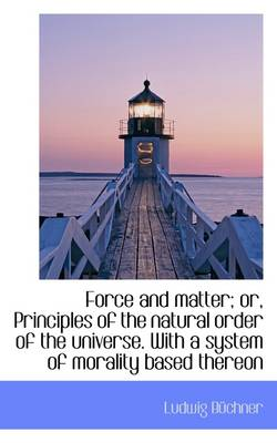 Force and Matter; Or, Principles of the Natural Order of the Universe. with a System of Morality Bas