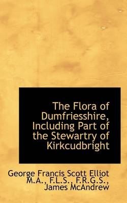 The Flora of Dumfriesshire, Including Part of the Stewartry of Kirkcudbright