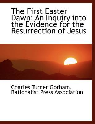The First Easter Dawn: An Inquiry Into the Evidence for the Resurrection of Jesus