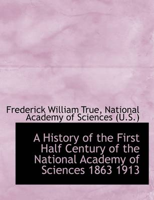 A History of the First Half Century of the National Academy of Sciences 1863 1913