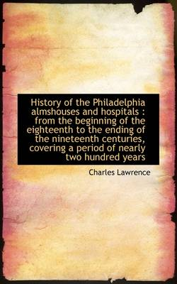 History of the Philadelphia Almshouses and Hospitals: From the Beginning of the Eighteenth to the E