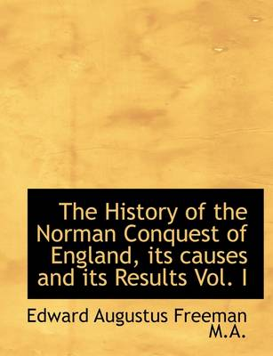 The History of the Norman Conquest of England, Its Causes and Its Results Vol. I
