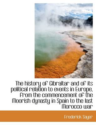 The History of Gibraltar and of Its Political Relation to Events in Europe, from the Commencement of