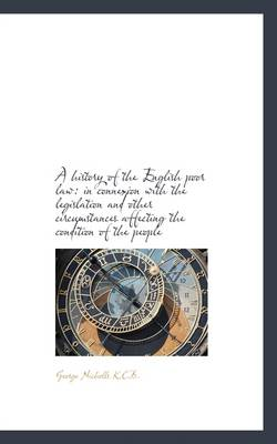 A History of the English Poor Law: In Connexion with the Legislation and Other Circumstances Affecti