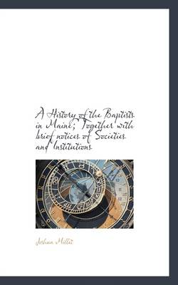 A History of the Baptists in Maine; Together with Brief Notices of Societies and Institutions