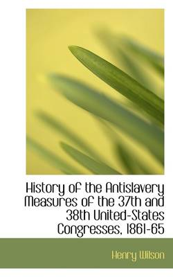 History of the Antislavery Measures of the 37th and 38th United-States Congresses, 1861-65