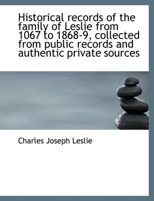 Historical Records of the Family of Leslie from 1067 to 1868-9, Collected from Public Records and Au