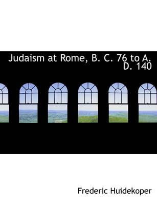 Judaism at Rome, B. C. 76 to A. D. 140