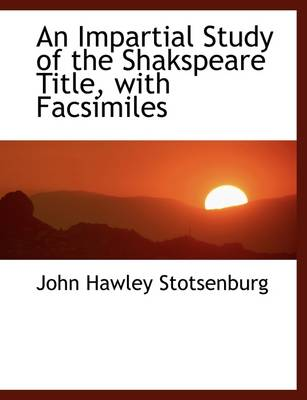 An Impartial Study of the Shakspeare Title, with Facsimiles