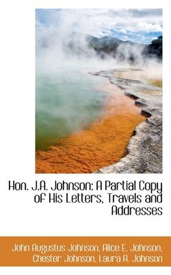 Hon. J.A. Johnson: A Partial Copy of His Letters, Travels and Addresses