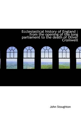 Ecclesiastical History of England: From the Opening of the Long Parliament to the Death of Oliver C