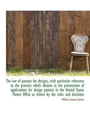 The Law of Patents for Designs, with Particular Reference to the Practice Which Obtains in the Prose