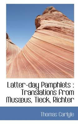 Latter-Day Pamphlets: Translations from Mus Us, Tieck, Richter