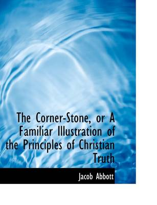 The Corner-Stone, or a Familiar Illustration of the Principles of Christian Truth