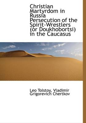 Christian Martyrdom in Russia Persecution of the Spirit-Wrestlers (or Doukhobortsi) in the Caucasus