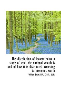 The Distribution of Income Being a Study of What the National Wealth Is and of How It Is Distributed