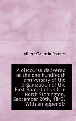 A Discourse Delivered at the One Hundredth Anniversary of the Organization of the First Baptist Chur