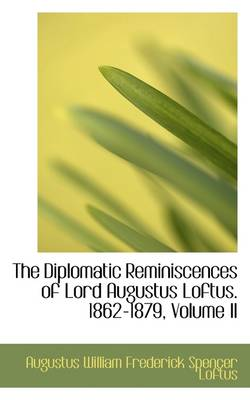 The Diplomatic Reminiscences of Lord Augustus Loftus. 1862-1879, Volume II