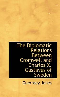 The Diplomatic Relations Between Cromwell and Charles X. Gustavus of Sweden
