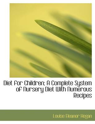 Diet for Children; A Complete System of Nursery Diet with Numerous Recipes