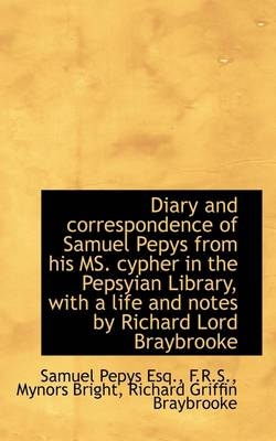 Diary and Correspondence of Samuel Pepys from His Ms. Cypher in the Pepsyian Library, with a Life an