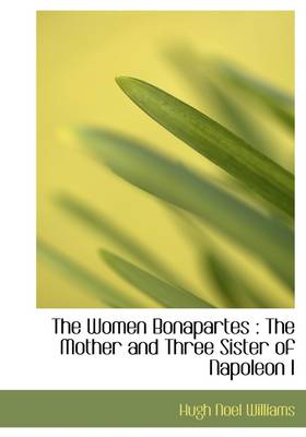 The Women Bonapartes: The Mother and Three Sister of Napoleon I