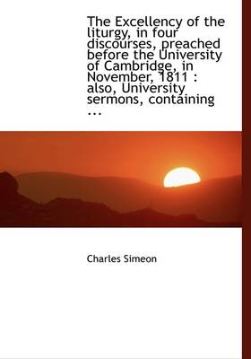 The Excellency of the Liturgy, in Four Discourses, Preached Before the University of Cambridge, in N