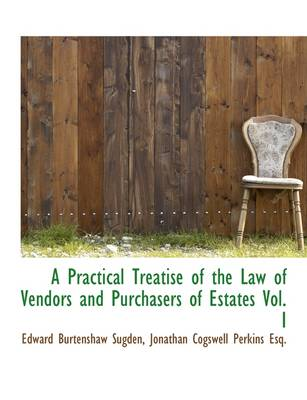 A Practical Treatise of the Law of Vendors and Purchasers of Estates Vol. I