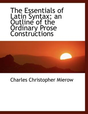 The Essentials of Latin Syntax; An Outline of the Ordinary Prose Constructions