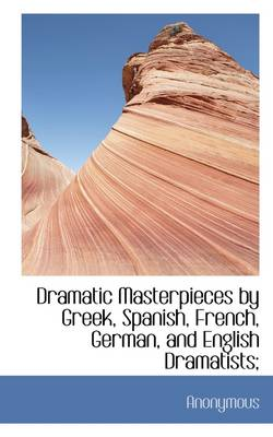 Dramatic Masterpieces by Greek, Spanish, French, German, and English Dramatists;