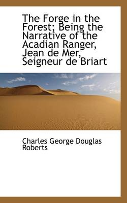 The Forge in the Forest; Being the Narrative of the Acadian Ranger, Jean de Mer, Seigneur de Briart