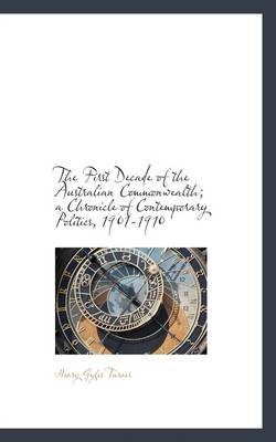 The First Decade of the Australian Commonwealth; A Chronicle of Contemporary Politics, 1901-1910