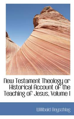 New Testament Theology or Historical Account of the Teaching of Jesus, Volume I