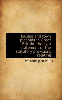 Housing and Town Planning in Great Britain: Being a Statement of the Statutory Provisions Relating
