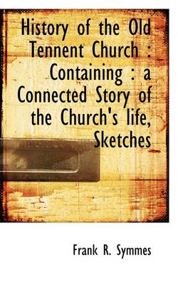 History of the Old Tennent Church: Containing: A Connected Story of the Church's Life, Sketches