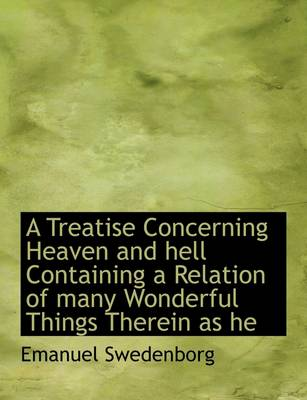 A Treatise Concerning Heaven and Hell Containing a Relation of Many Wonderful Things Therein as He