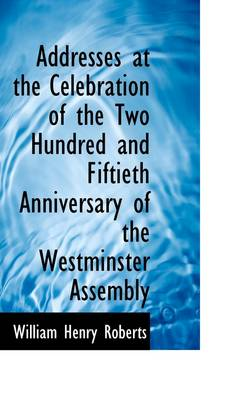 Addresses at the Celebration of the Two Hundred and Fiftieth Anniversary of the Westminster Assembly