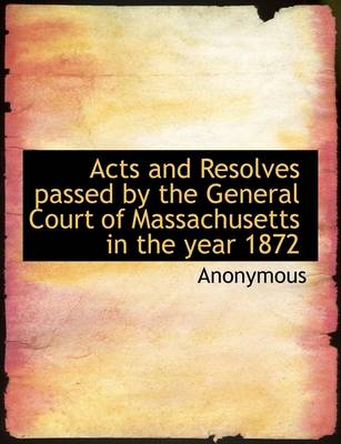 Acts and Resolves Passed by the General Court of Massachusetts in the Year 1872