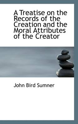 A Treatise on the Records of the Creation and the Moral Attributes of the Creator