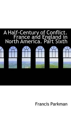 A Half-Century of Conflict. France and England in North America. Part Sixth
