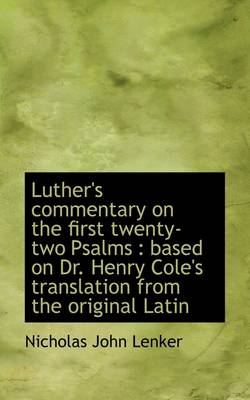 Luther's Commentary on the First Twenty-Two Psalms: Based on Dr. Henry Cole's Translation, Volume 1