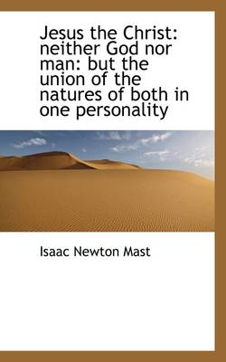 Jesus the Christ: Neither God Nor Man: But the Union of the Natures of Both in One Personality