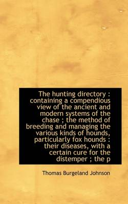 The Hunting Directory: Containing a Compendious View of the Ancient and Modern Systems of the Chase