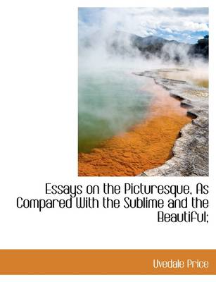 Essays on the Picturesque, as Compared with the Sublime and the Beautiful;