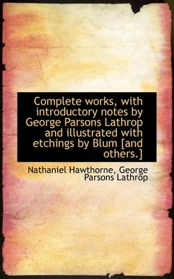 Complete Works, with Introductory Notes by George Parsons Lathrop and Illustrated with Etchings by B