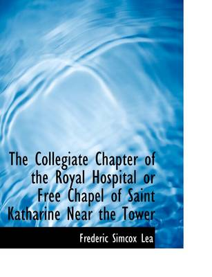 The Collegiate Chapter of the Royal Hospital or Free Chapel of Saint Katharine Near the Tower