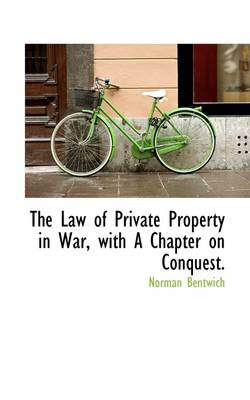 The Law of Private Property in War, with a Chapter on Conquest.